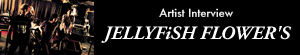 JELLYFiSH FLOWER'S『ジェリーフィッシュフラワーズ』インタビュー Page1
