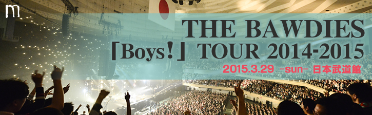 THE BAWDIES「Boys!」TOUR 2014-2015 日本武道館 2015.3.29