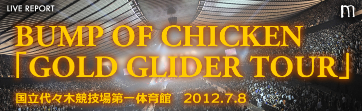 BUMP OF CHICKEN 2012 TOUR「GOLD GLIDER TOUR」代々木公演 2012.07.08