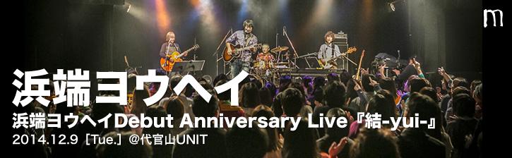 浜端ヨウヘイ Debut Anniversary Live『結-yui-』2014.12.9 代官山UNIT