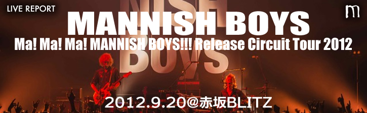 MANNISH BOYS「Ma! Ma! Ma! MANNISH BOYS!!!」Release Circuit Tour 2012 9月20日 赤坂BLITZ