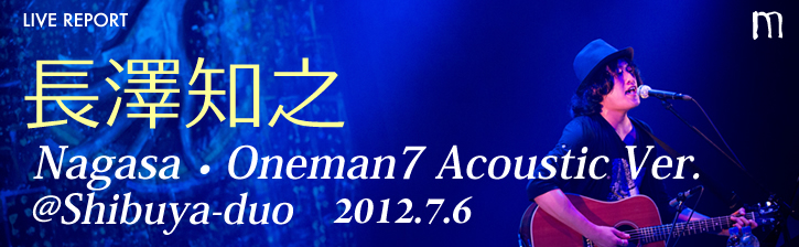 長澤知之 Nagasa・Oneman7 Acoustic Ver. @ 渋谷duo 2012.7.6
